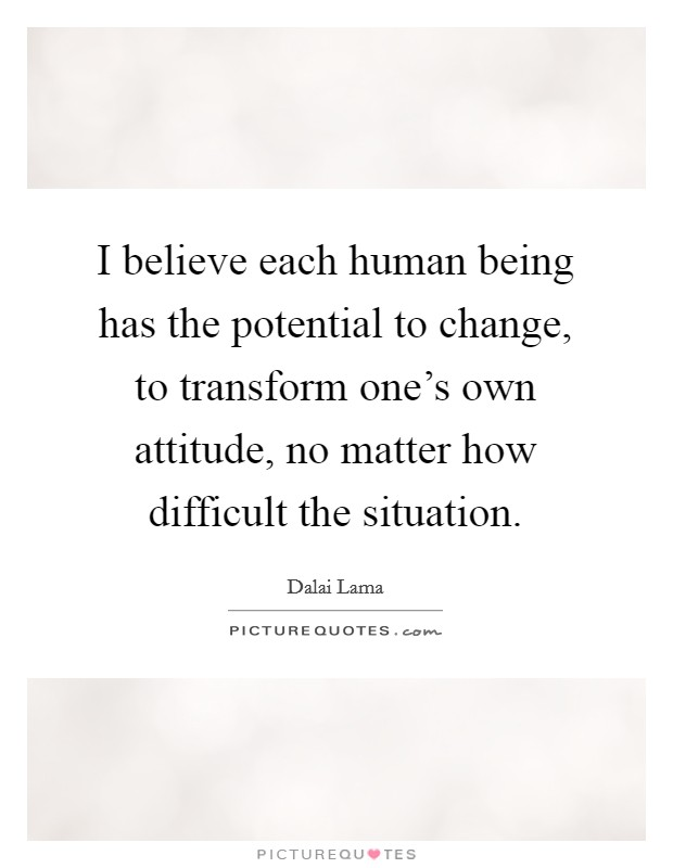 I believe each human being has the potential to change, to transform one's own attitude, no matter how difficult the situation Picture Quote #1