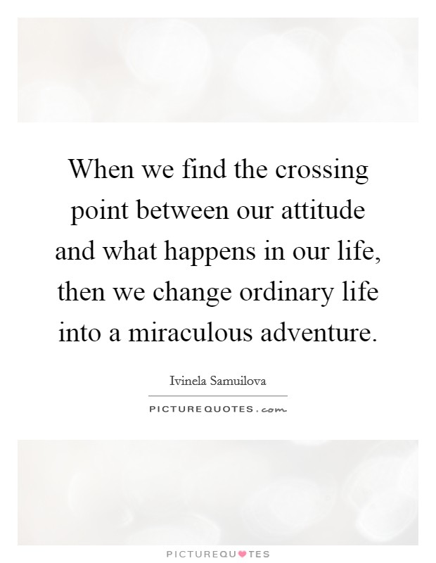 When we find the crossing point between our attitude and what happens in our life, then we change ordinary life into a miraculous adventure Picture Quote #1
