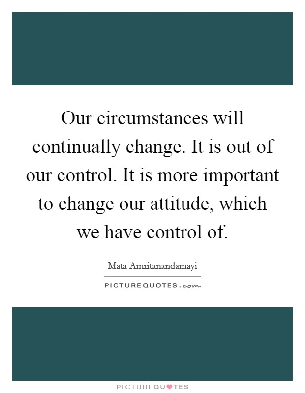 Our circumstances will continually change. It is out of our control. It is more important to change our attitude, which we have control of Picture Quote #1