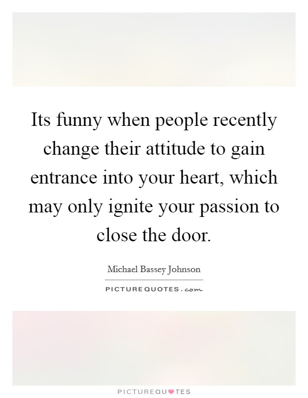 Its funny when people recently change their attitude to gain entrance into your heart, which may only ignite your passion to close the door Picture Quote #1