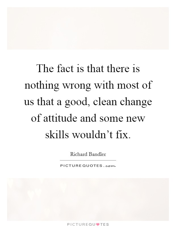 The fact is that there is nothing wrong with most of us that a good, clean change of attitude and some new skills wouldn't fix Picture Quote #1