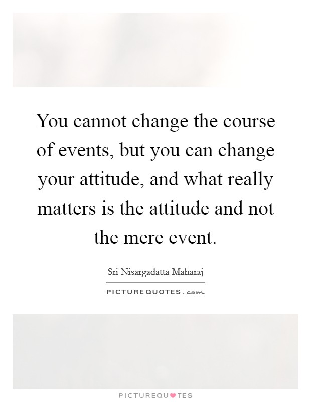 You cannot change the course of events, but you can change your attitude, and what really matters is the attitude and not the mere event Picture Quote #1
