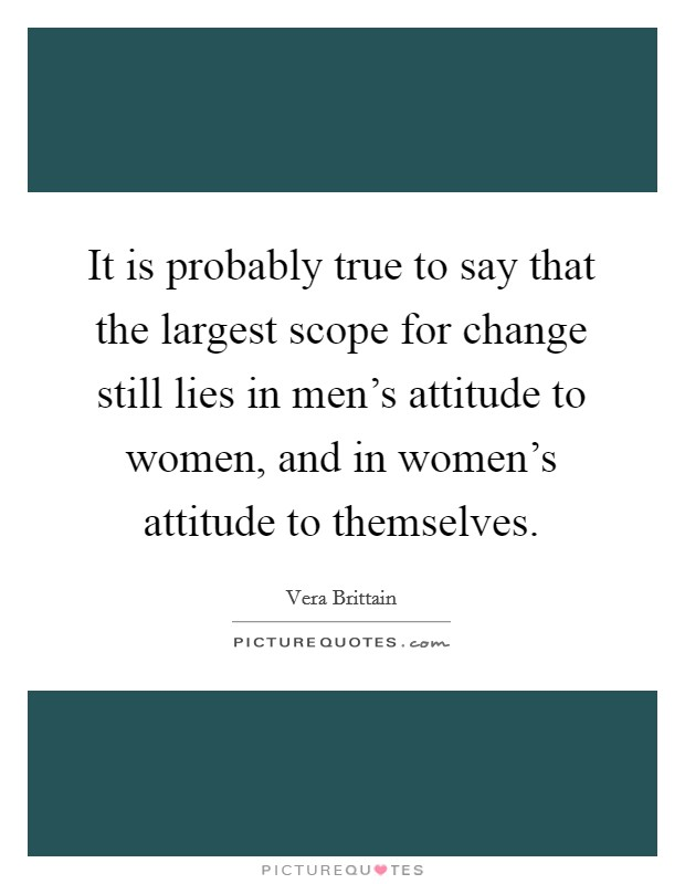 It is probably true to say that the largest scope for change still lies in men's attitude to women, and in women's attitude to themselves Picture Quote #1