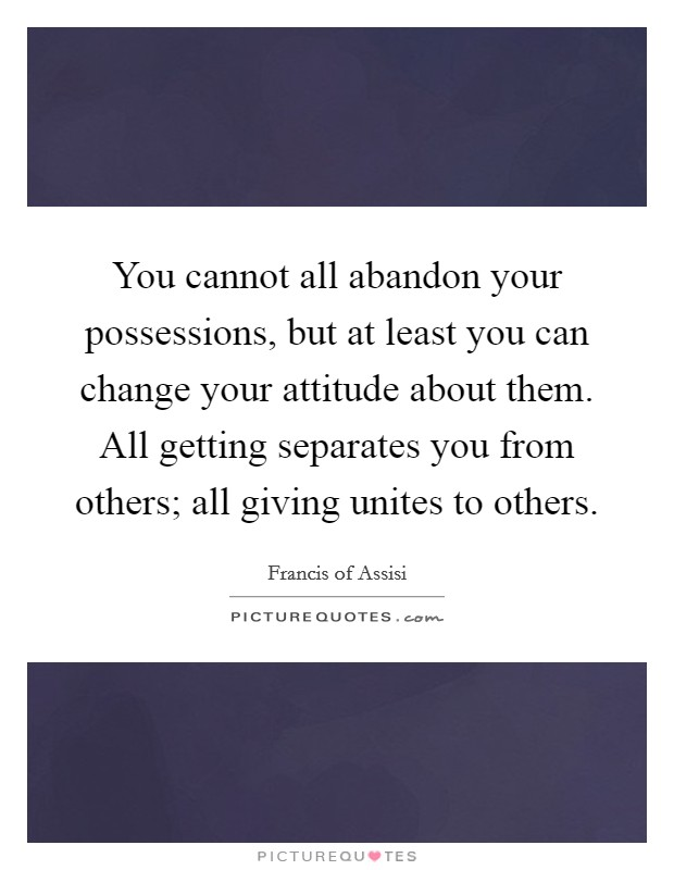 You cannot all abandon your possessions, but at least you can change your attitude about them. All getting separates you from others; all giving unites to others Picture Quote #1