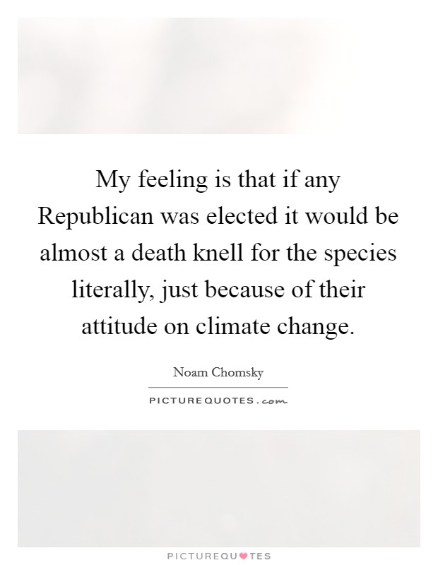My feeling is that if any Republican was elected it would be almost a death knell for the species literally, just because of their attitude on climate change Picture Quote #1
