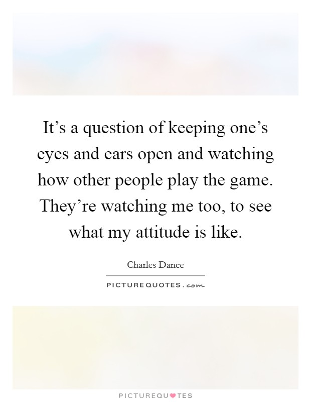 It's a question of keeping one's eyes and ears open and watching how other people play the game. They're watching me too, to see what my attitude is like Picture Quote #1