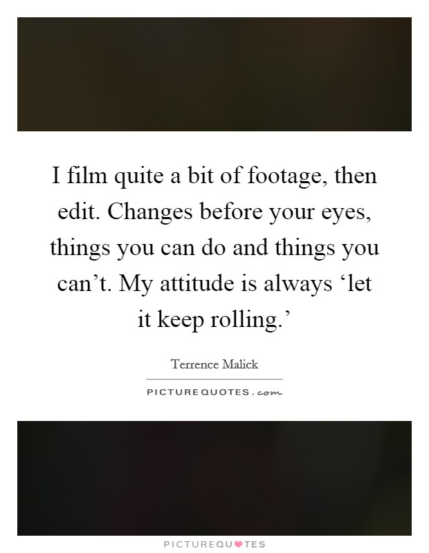 I film quite a bit of footage, then edit. Changes before your eyes, things you can do and things you can't. My attitude is always 'let it keep rolling.' Picture Quote #1