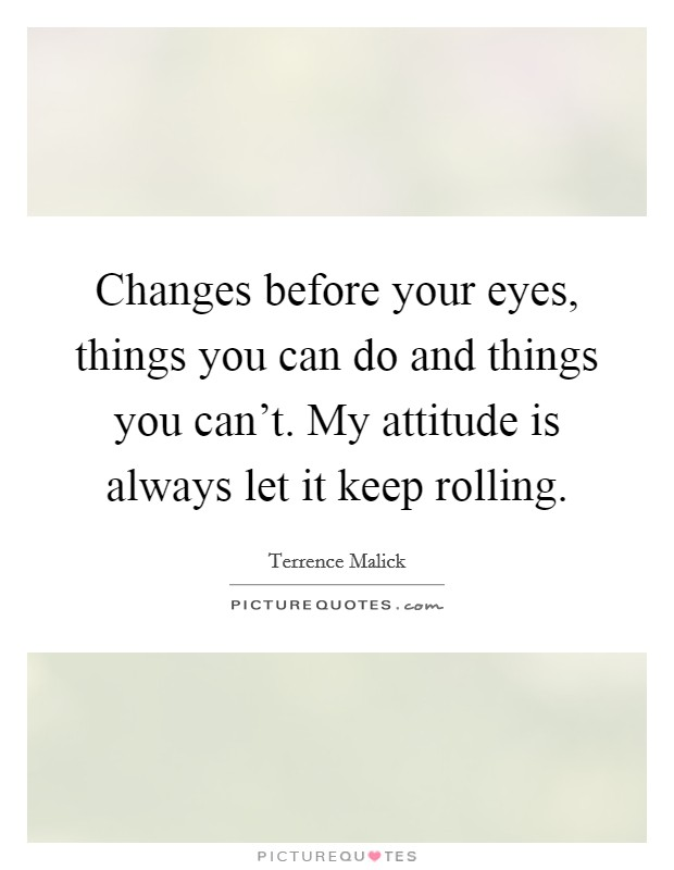 Changes before your eyes, things you can do and things you can't. My attitude is always let it keep rolling Picture Quote #1