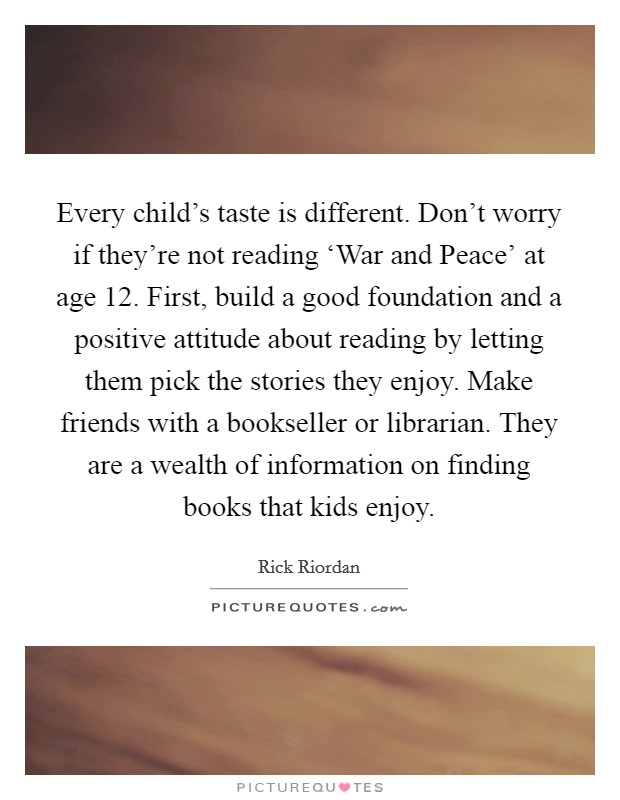 Every child's taste is different. Don't worry if they're not reading 'War and Peace' at age 12. First, build a good foundation and a positive attitude about reading by letting them pick the stories they enjoy. Make friends with a bookseller or librarian. They are a wealth of information on finding books that kids enjoy Picture Quote #1