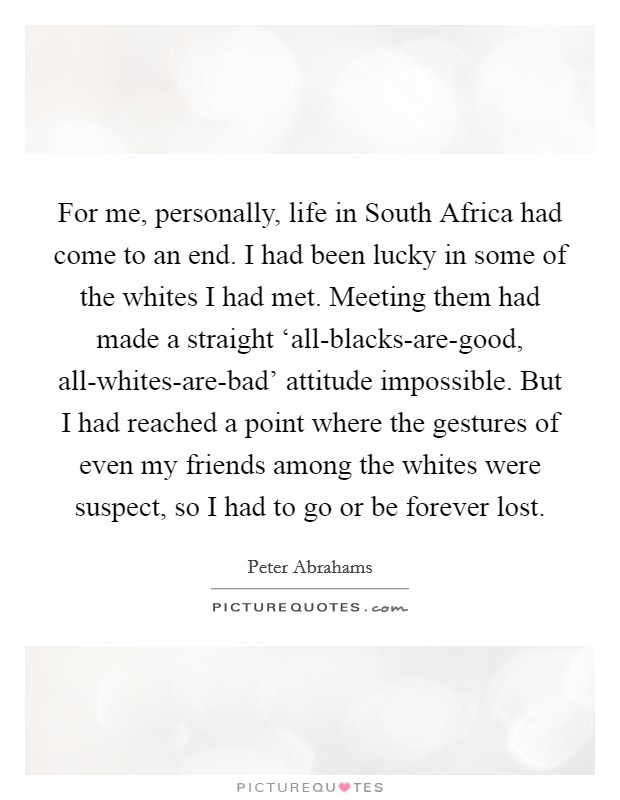 For me, personally, life in South Africa had come to an end. I had been lucky in some of the whites I had met. Meeting them had made a straight 'all-blacks-are-good, all-whites-are-bad' attitude impossible. But I had reached a point where the gestures of even my friends among the whites were suspect, so I had to go or be forever lost. Picture Quote #1