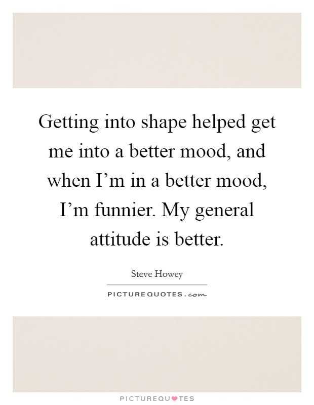Getting into shape helped get me into a better mood, and when I'm in a better mood, I'm funnier. My general attitude is better Picture Quote #1