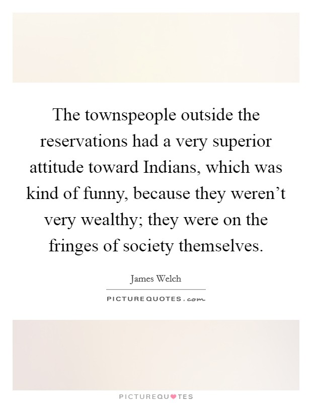 The townspeople outside the reservations had a very superior attitude toward Indians, which was kind of funny, because they weren't very wealthy; they were on the fringes of society themselves. Picture Quote #1