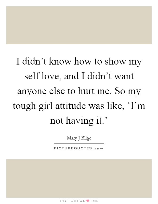 I didn't know how to show my self love, and I didn't want anyone else to hurt me. So my tough girl attitude was like, 'I'm not having it.' Picture Quote #1