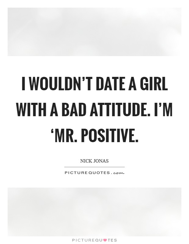 I wouldn't date a girl with a bad attitude. I'm 'Mr. Positive Picture Quote #1