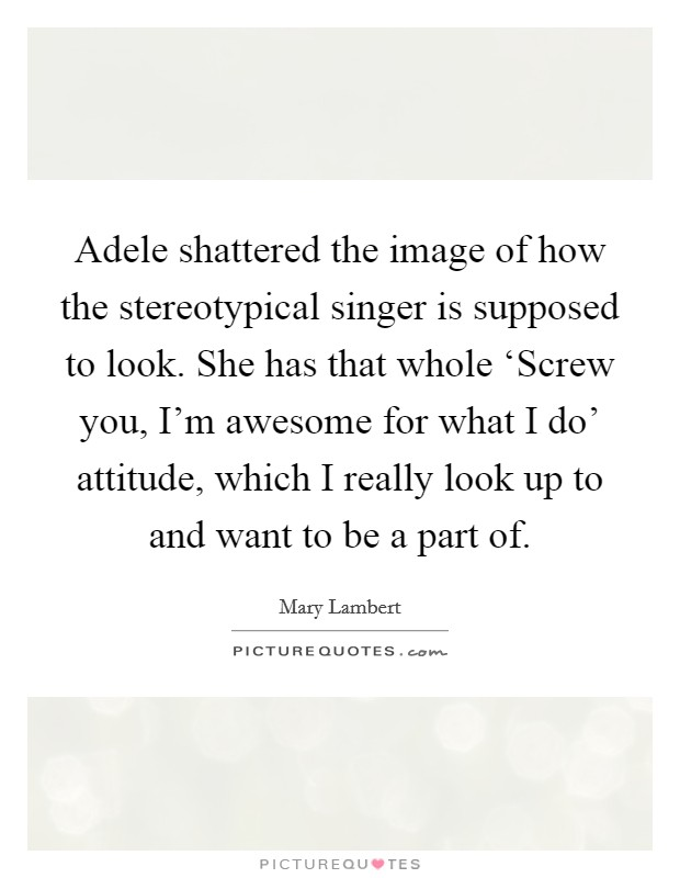Adele shattered the image of how the stereotypical singer is supposed to look. She has that whole 'Screw you, I'm awesome for what I do' attitude, which I really look up to and want to be a part of Picture Quote #1