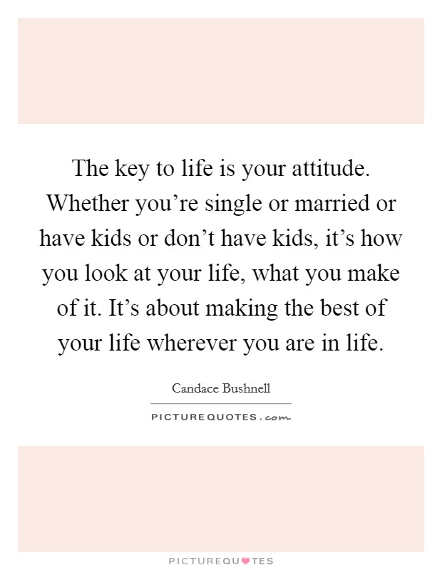 The key to life is your attitude. Whether you're single or married or have kids or don't have kids, it's how you look at your life, what you make of it. It's about making the best of your life wherever you are in life Picture Quote #1