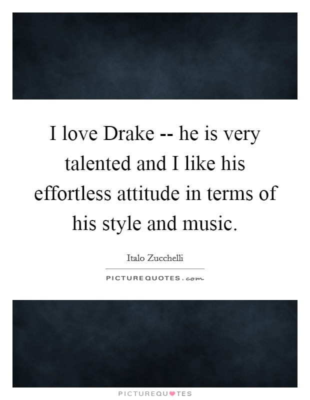 I love Drake -- he is very talented and I like his effortless attitude in terms of his style and music Picture Quote #1