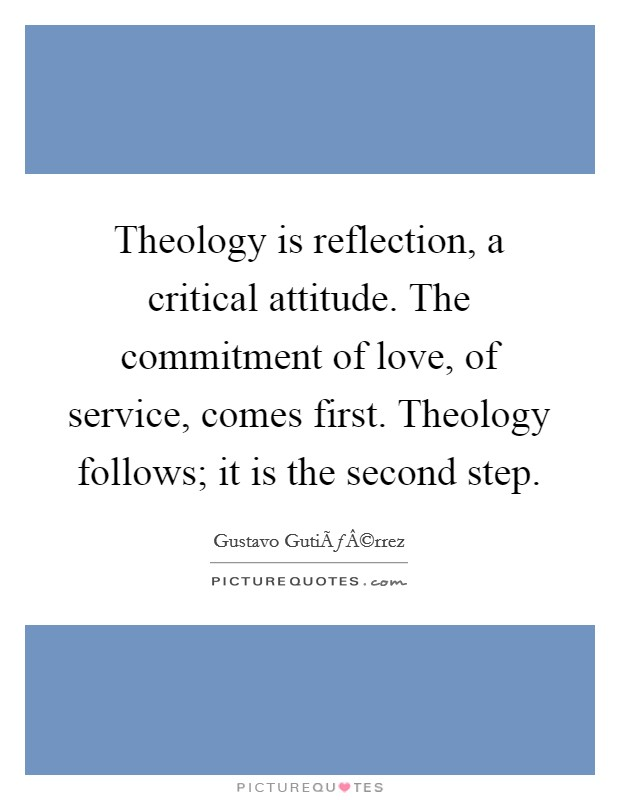 Theology is reflection, a critical attitude. The commitment of love, of service, comes first. Theology follows; it is the second step Picture Quote #1