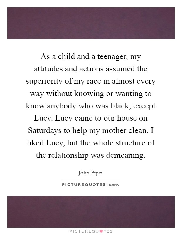 As a child and a teenager, my attitudes and actions assumed the superiority of my race in almost every way without knowing or wanting to know anybody who was black, except Lucy. Lucy came to our house on Saturdays to help my mother clean. I liked Lucy, but the whole structure of the relationship was demeaning Picture Quote #1