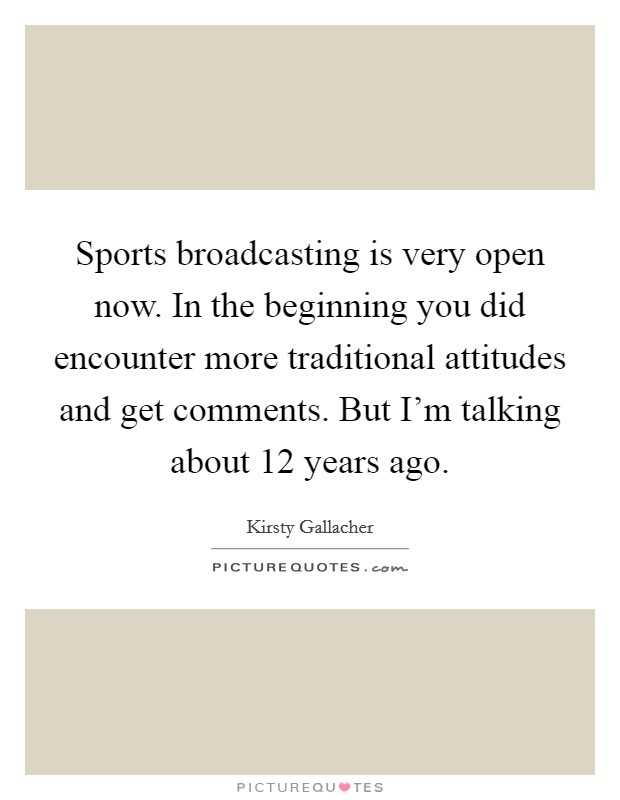 Sports broadcasting is very open now. In the beginning you did encounter more traditional attitudes and get comments. But I'm talking about 12 years ago Picture Quote #1