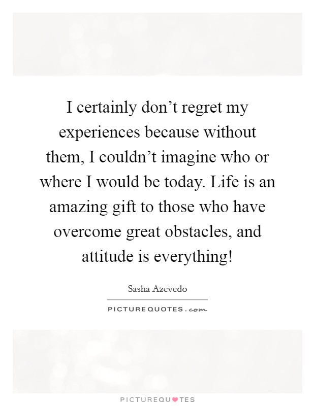 I certainly don't regret my experiences because without them, I couldn't imagine who or where I would be today. Life is an amazing gift to those who have overcome great obstacles, and attitude is everything! Picture Quote #1