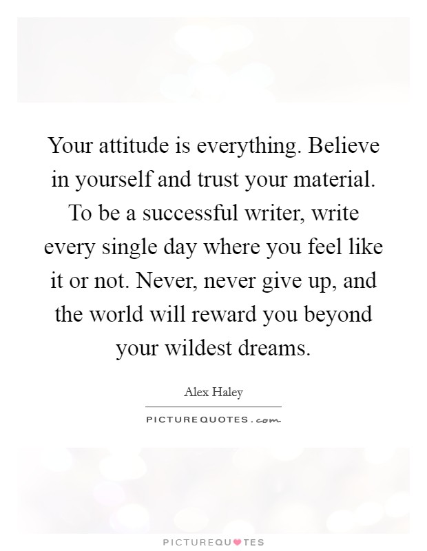 Your attitude is everything. Believe in yourself and trust your material. To be a successful writer, write every single day where you feel like it or not. Never, never give up, and the world will reward you beyond your wildest dreams Picture Quote #1