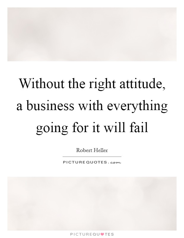 Without the right attitude, a business with everything going for it will fail Picture Quote #1