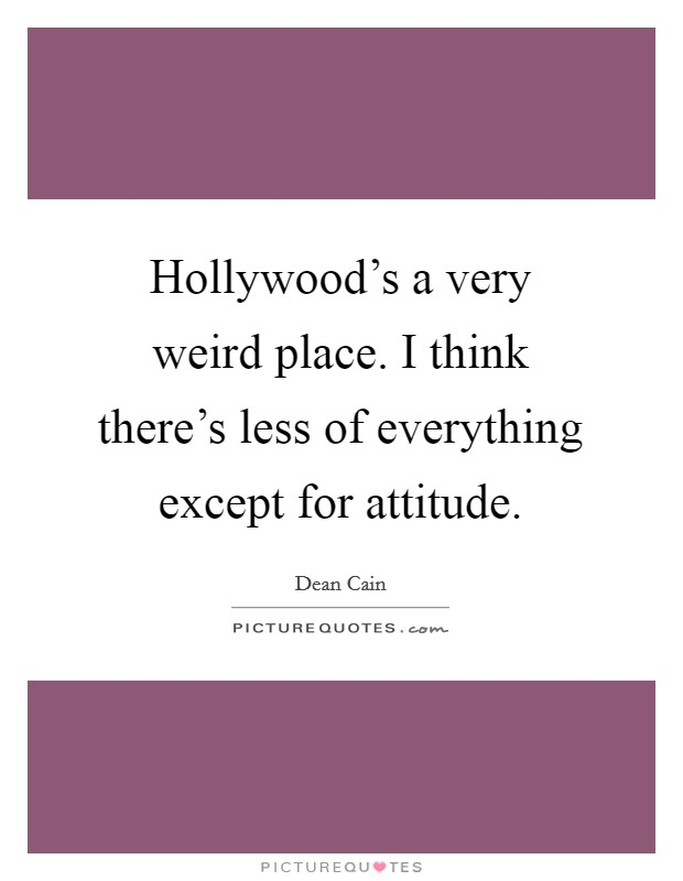 Hollywood's a very weird place. I think there's less of everything except for attitude Picture Quote #1