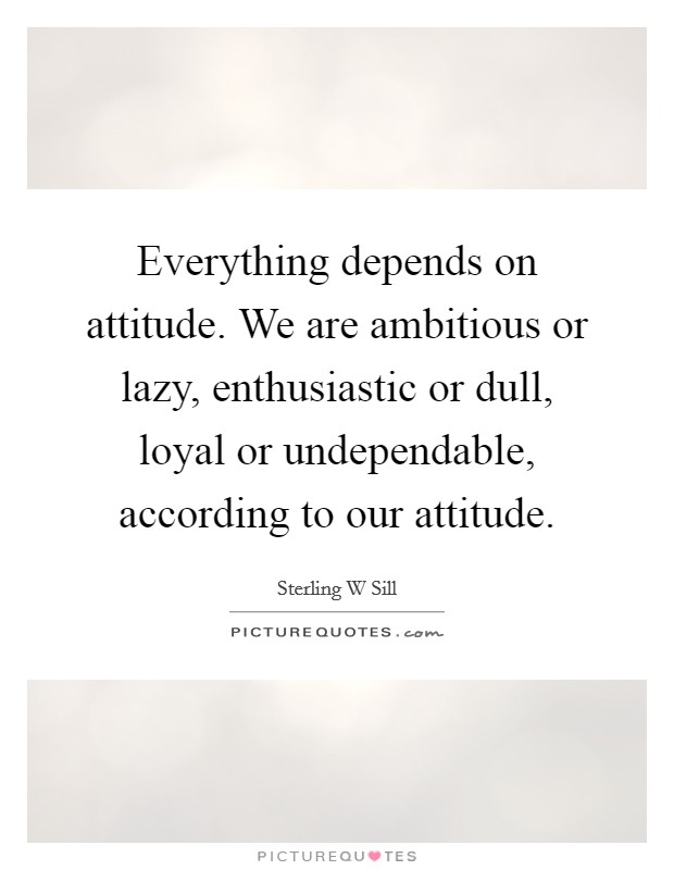 Everything depends on attitude. We are ambitious or lazy, enthusiastic or dull, loyal or undependable, according to our attitude Picture Quote #1