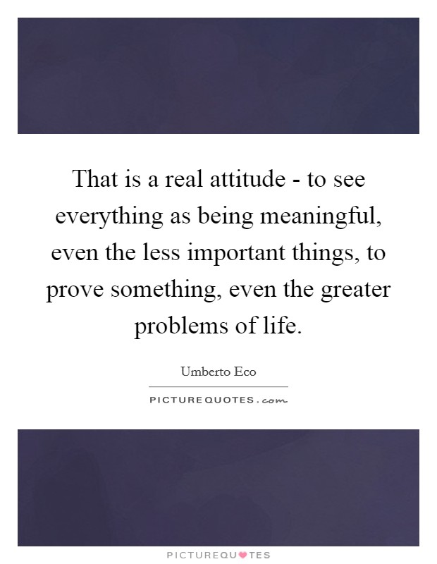 That is a real attitude - to see everything as being meaningful, even the less important things, to prove something, even the greater problems of life Picture Quote #1
