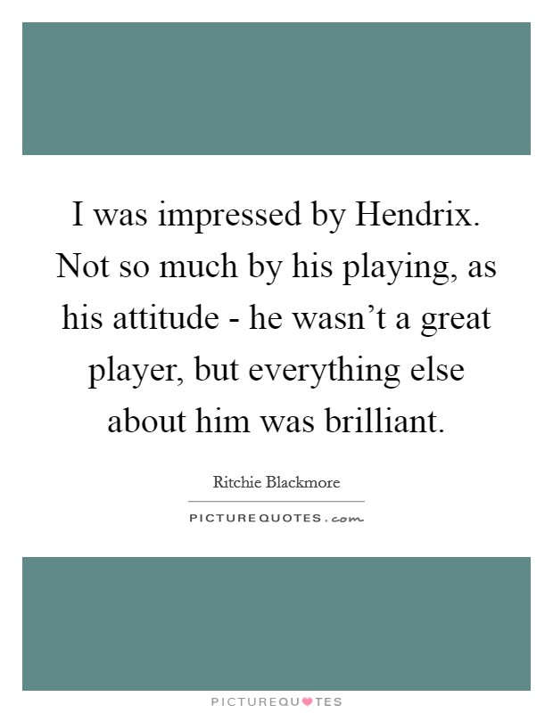 I was impressed by Hendrix. Not so much by his playing, as his attitude - he wasn't a great player, but everything else about him was brilliant Picture Quote #1