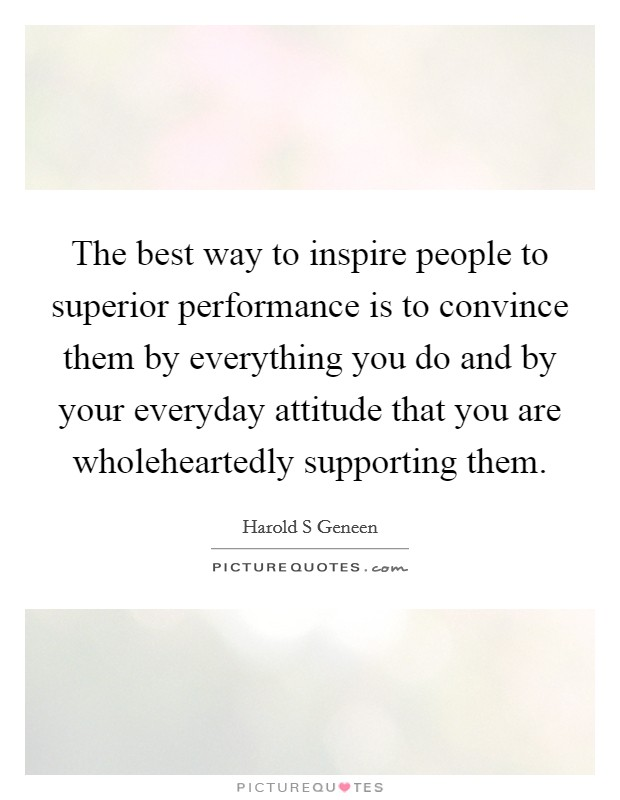 The best way to inspire people to superior performance is to convince them by everything you do and by your everyday attitude that you are wholeheartedly supporting them Picture Quote #1