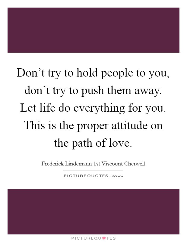 Don't try to hold people to you, don't try to push them away. Let life do everything for you. This is the proper attitude on the path of love Picture Quote #1