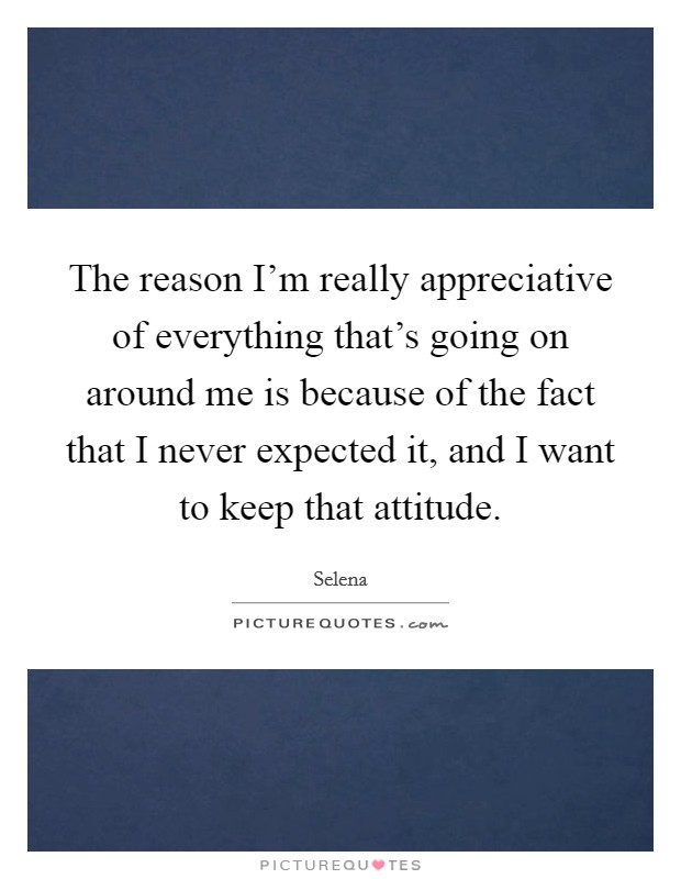 The reason I'm really appreciative of everything that's going on around me is because of the fact that I never expected it, and I want to keep that attitude Picture Quote #1