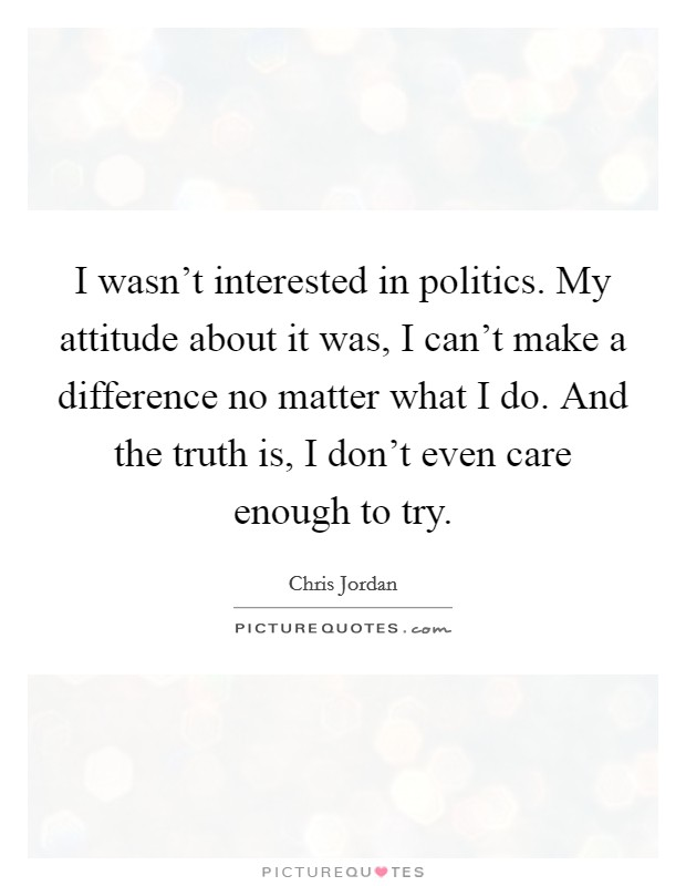 I wasn't interested in politics. My attitude about it was, I can't make a difference no matter what I do. And the truth is, I don't even care enough to try Picture Quote #1