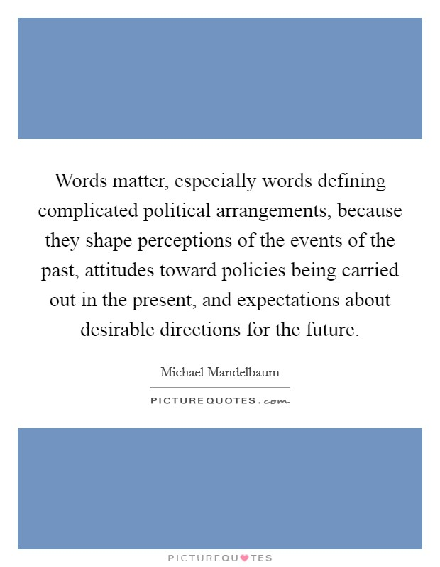Words matter, especially words defining complicated political arrangements, because they shape perceptions of the events of the past, attitudes toward policies being carried out in the present, and expectations about desirable directions for the future Picture Quote #1