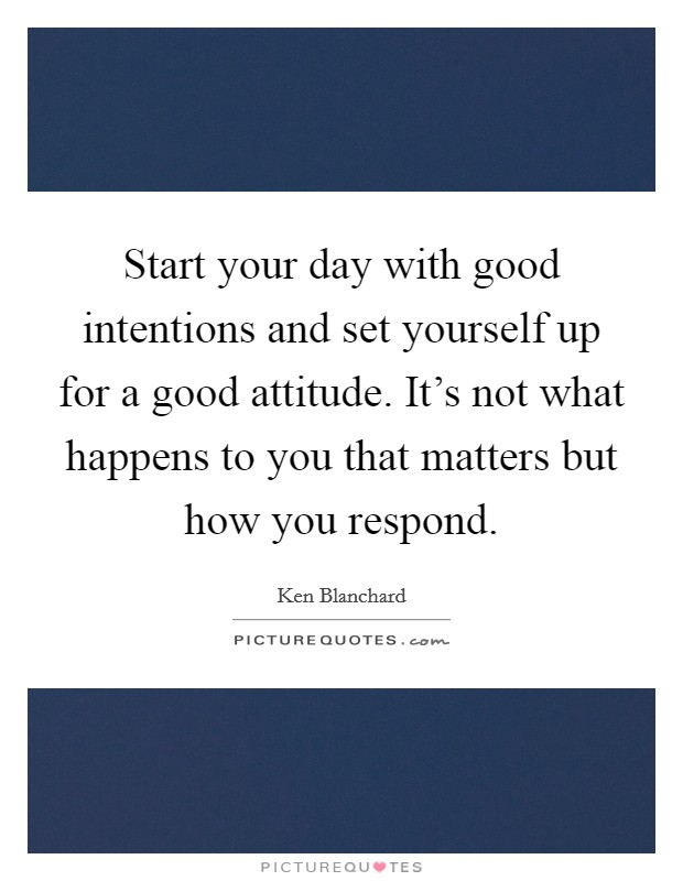 Start your day with good intentions and set yourself up for a good attitude. It's not what happens to you that matters but how you respond Picture Quote #1