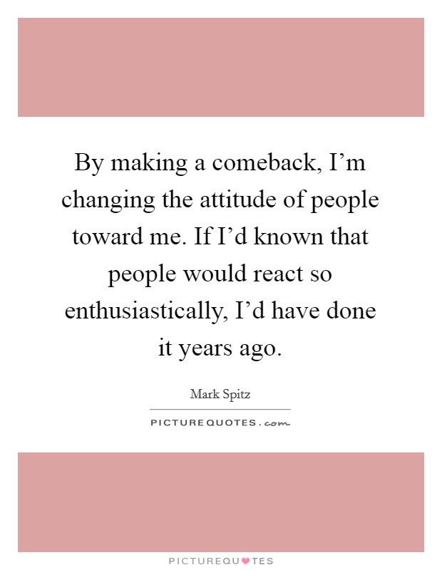By making a comeback, I'm changing the attitude of people toward me. If I'd known that people would react so enthusiastically, I'd have done it years ago Picture Quote #1