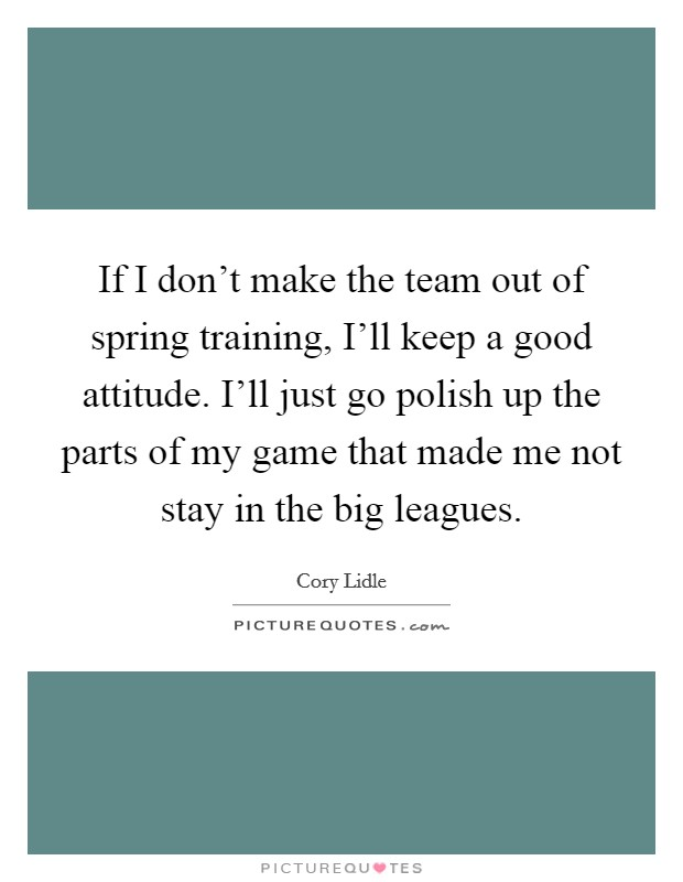 If I don't make the team out of spring training, I'll keep a good attitude. I'll just go polish up the parts of my game that made me not stay in the big leagues Picture Quote #1