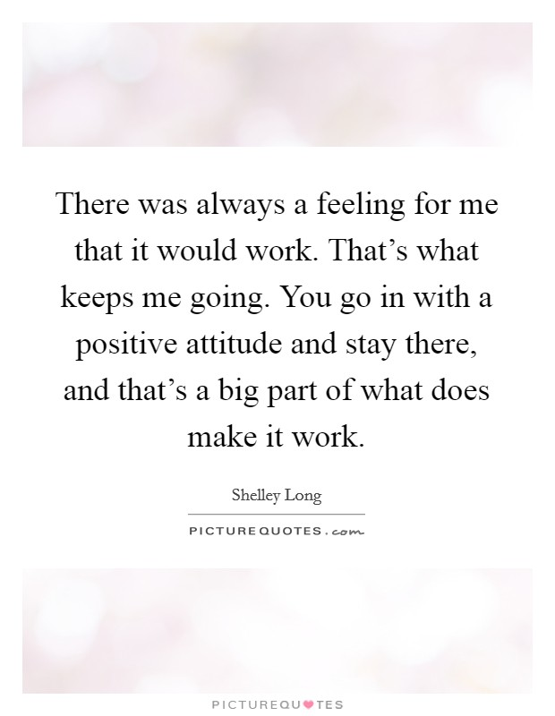 There was always a feeling for me that it would work. That's what keeps me going. You go in with a positive attitude and stay there, and that's a big part of what does make it work Picture Quote #1