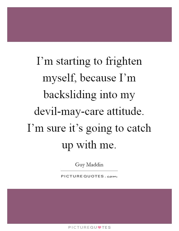 I'm starting to frighten myself, because I'm backsliding into my devil-may-care attitude. I'm sure it's going to catch up with me Picture Quote #1
