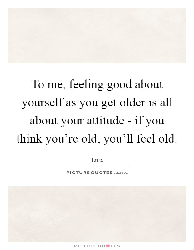 To me, feeling good about yourself as you get older is all about your attitude - if you think you're old, you'll feel old Picture Quote #1