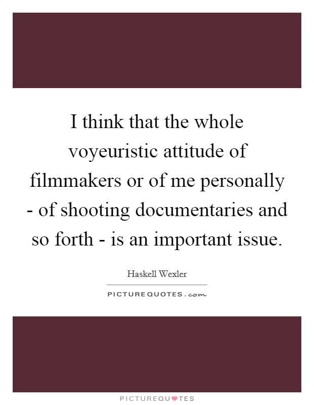 I think that the whole voyeuristic attitude of filmmakers or of me personally - of shooting documentaries and so forth - is an important issue Picture Quote #1