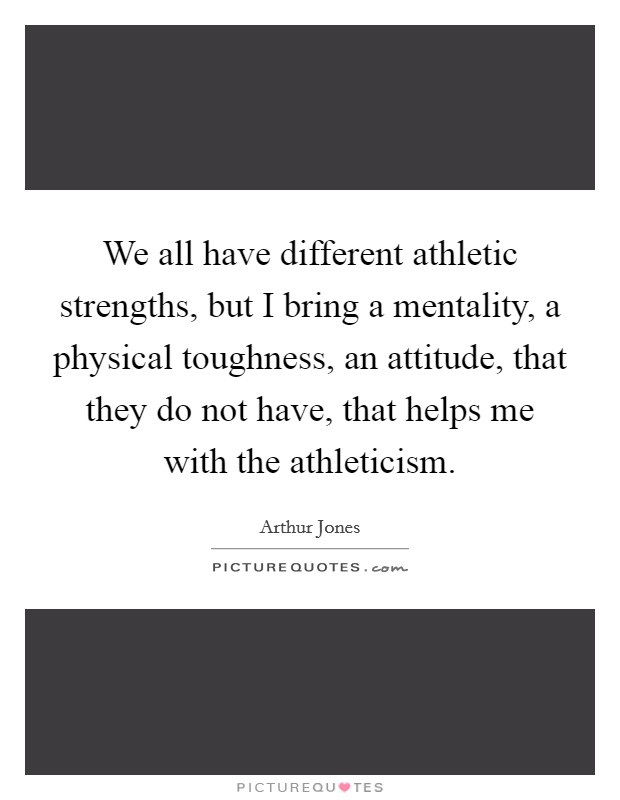 We all have different athletic strengths, but I bring a mentality, a physical toughness, an attitude, that they do not have, that helps me with the athleticism Picture Quote #1