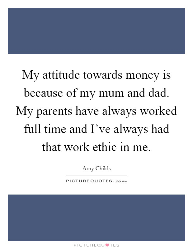 My attitude towards money is because of my mum and dad. My parents have always worked full time and I've always had that work ethic in me Picture Quote #1