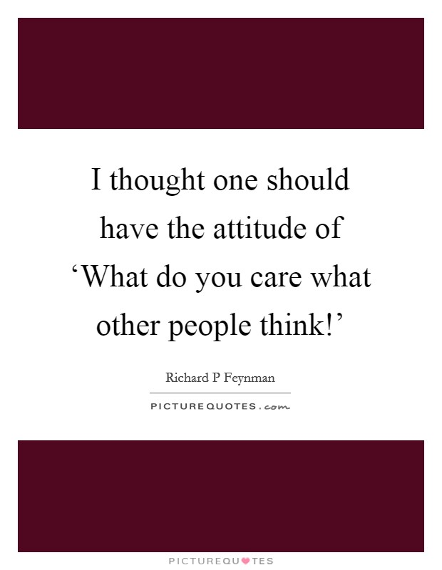 I thought one should have the attitude of 'What do you care what other people think!' Picture Quote #1
