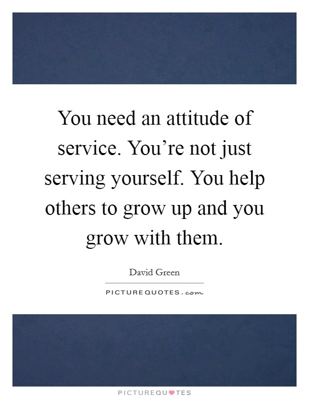 You need an attitude of service. You're not just serving yourself. You help others to grow up and you grow with them Picture Quote #1