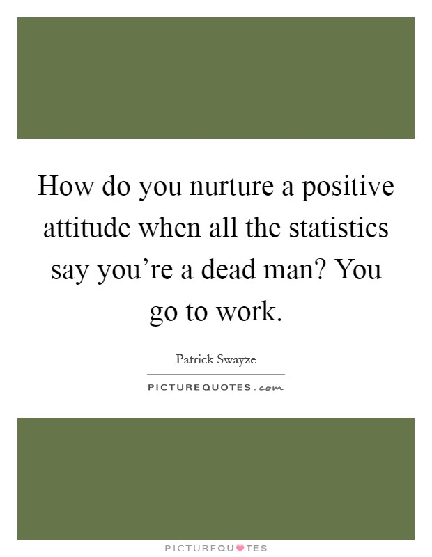 How do you nurture a positive attitude when all the statistics say you're a dead man? You go to work Picture Quote #1