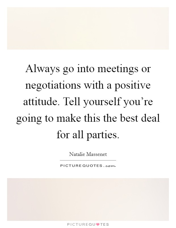 Always go into meetings or negotiations with a positive attitude. Tell yourself you're going to make this the best deal for all parties Picture Quote #1