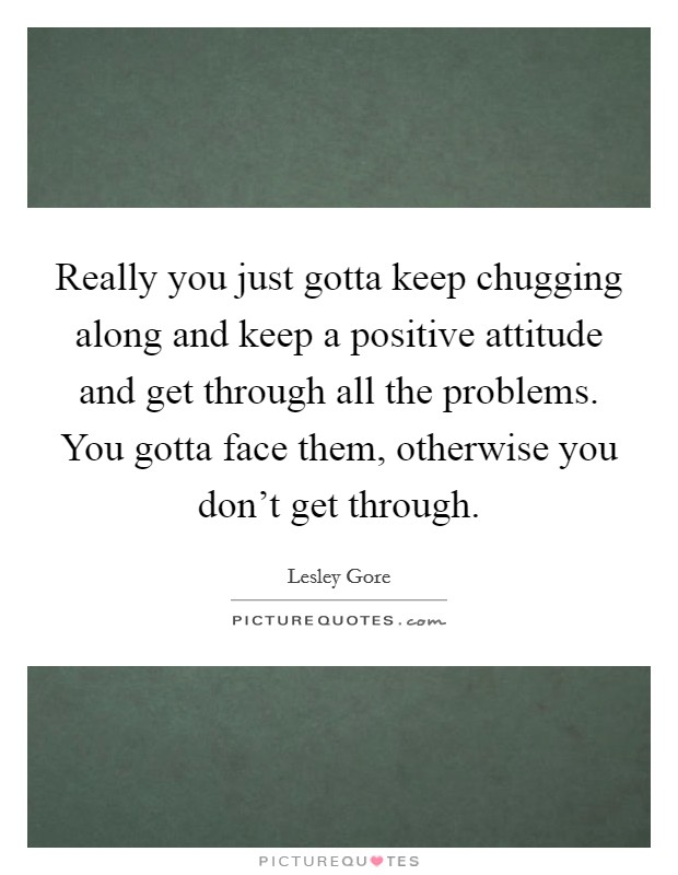 Really you just gotta keep chugging along and keep a positive attitude and get through all the problems. You gotta face them, otherwise you don't get through. Picture Quote #1